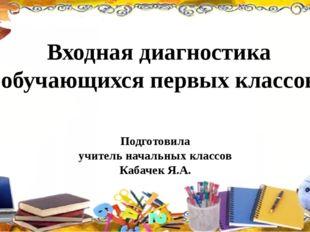 Входная диагностика обучающихся первых классов Подготовила учитель начальных