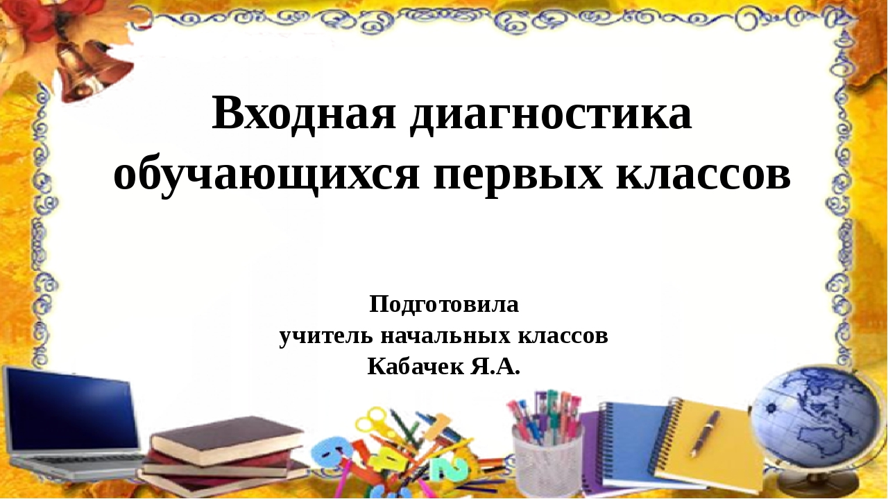 Входная диагностика обучающихся первых классов Подготовила учитель начальных...