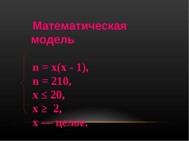 Математическая модель n = х(х - 1), n = 210, х ≤ 20, х ≥ 2, х — целое.