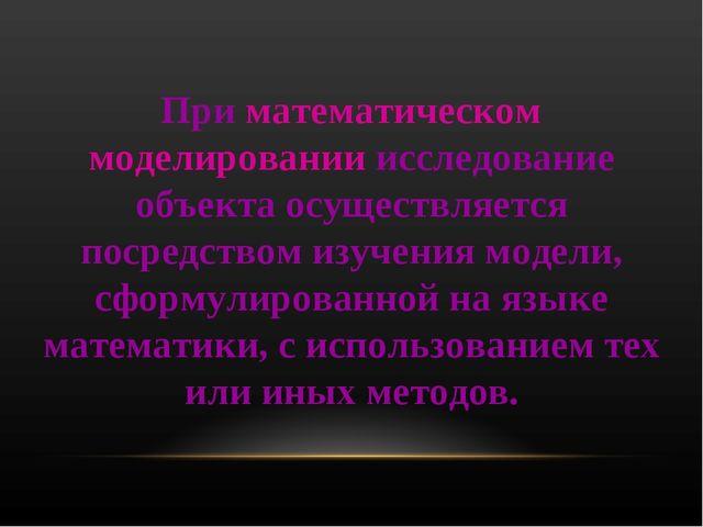 При математическом моделировании исследование объекта осуществляется посредст...