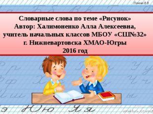 Словарные слова по теме «Рисунок» Автор: Халимоненко Алла Алексеевна, учитель