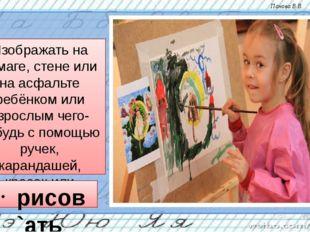 Изображать на бумаге, стене или на асфальте ребёнком или взрослым чего-нибудь