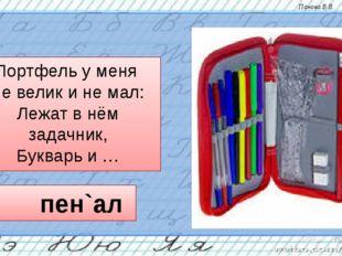Портфель у меня не велик и не мал: Лежат в нём задачник, Букварь и … пен`ал П