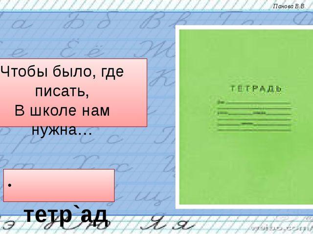 Чтобы было, где писать, В школе нам нужна… тетр`адь Панова В.В.
