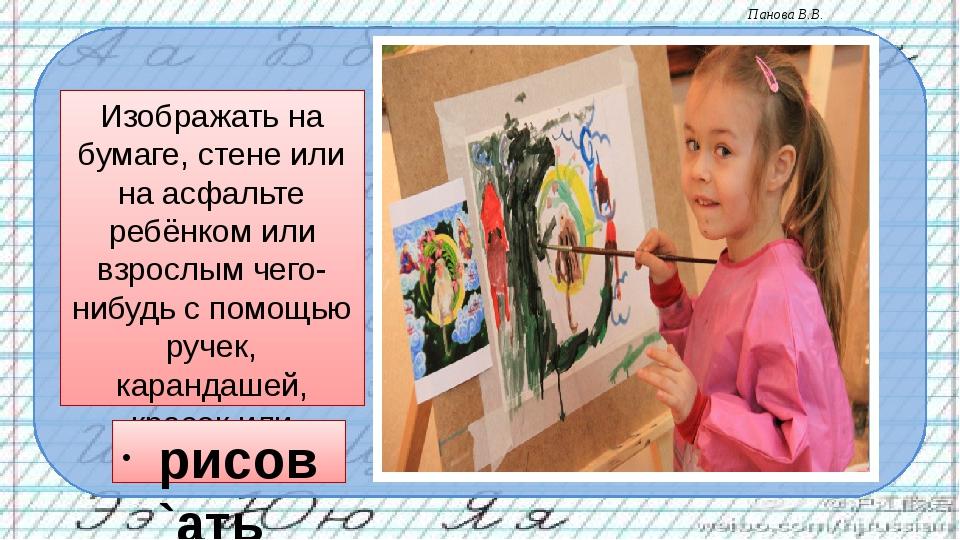 Изображать на бумаге, стене или на асфальте ребёнком или взрослым чего-нибудь...