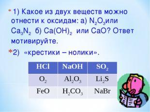 1) Какое из двух веществ можно отнести к оксидам: а) N2O3или Ca3N2 б) Ca(OH