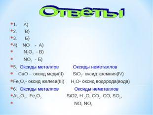 1. А) 2. В) 3. Б) 4) NO - А) N2O3- В) NO2- Б) 5. Оксиды металлов Ок