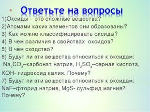 1)Оксиды - это сложные вещества? 2)Атомами каких элементов они образованы? 3)