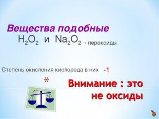 Вещества подобные Н2О2 и Na2О2 - пероксиды Степень окисления кислорода в них