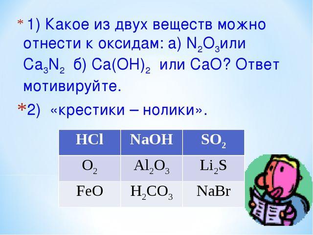 1) Какое из двух веществ можно отнести к оксидам: а) N2O3или Ca3N2 б) Ca(OH...