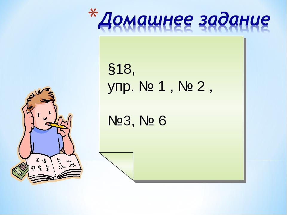 §18, упр. № 1 , № 2 , №3, № 6
