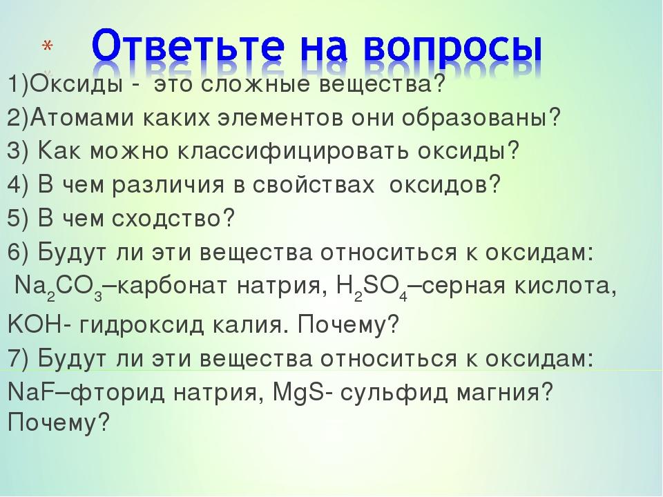 1)Оксиды - это сложные вещества? 2)Атомами каких элементов они образованы? 3)...