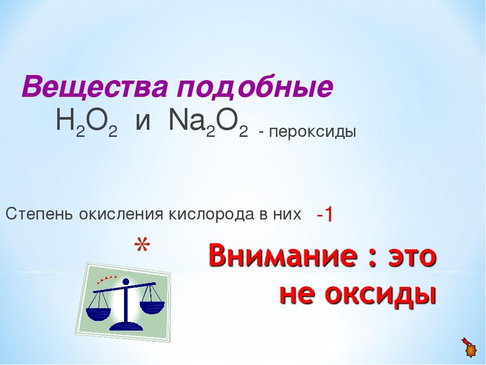 Вещества подобные Н2О2 и Na2О2 - пероксиды Степень окисления кислорода в них...