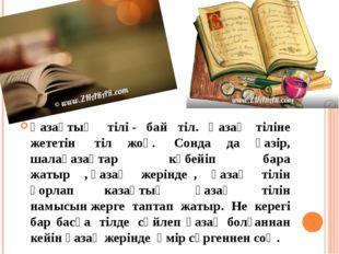 Қазақтың тілі- бай тіл. Қазақ тіліне жететін тіл жоқ. Сонда да қазір, шал