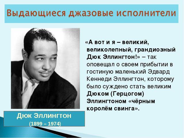 Дюк Эллингтон (1899 – 1974) «А вот и я – великий, великолепный, грандиозный Д...