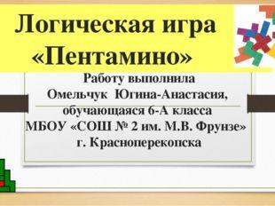 Логическая игра «Пентамино» Работу выполнила Омельчук Югина-Анастасия, обучаю