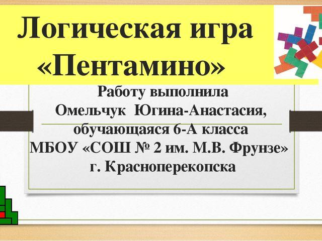 Логическая игра «Пентамино» Работу выполнила Омельчук Югина-Анастасия, обучаю...