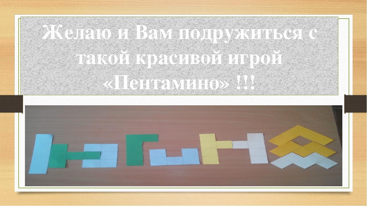 Желаю и Вам подружиться с такой красивой игрой «Пентамино» !!!