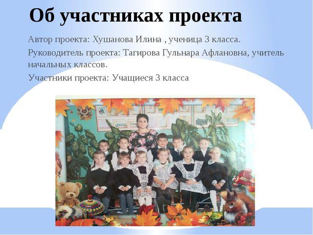 Об участниках проекта Автор проекта: Хушанова Илина , ученица 3 класса. Руков...