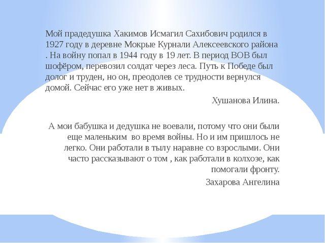 Мой прадедушка Хакимов Исмагил Сахибович родился в 1927 году в деревне Мокрые...
