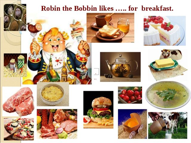 Robin the Bobbin likes ….. for breakfast.