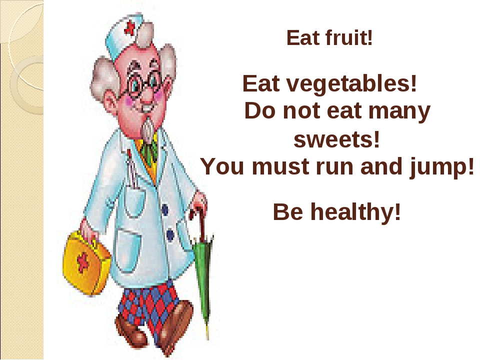 Eat fruit! Eat vegetables! Do not eat many sweets! You must run and jump! Be...