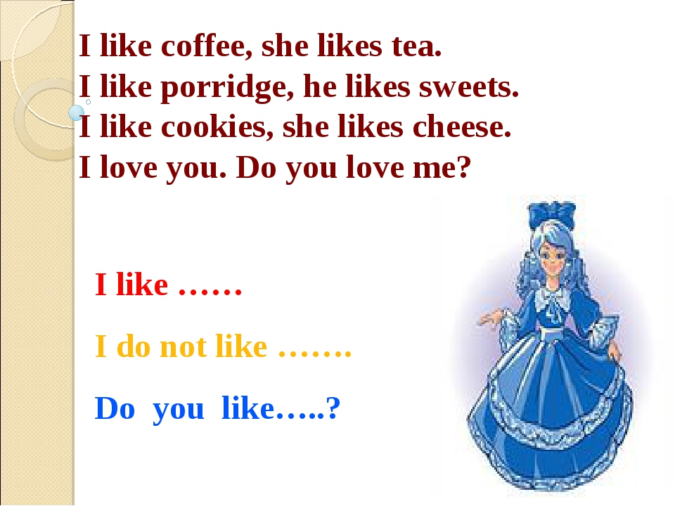 I like coffee, she likes tea. I like porridge, he likes sweets. I like cookie...