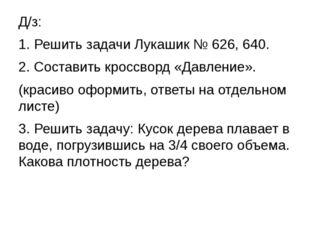 Д/з: 1.Решить задачи Лукашик № 626, 640. 2.Составить кроссворд «Давление».