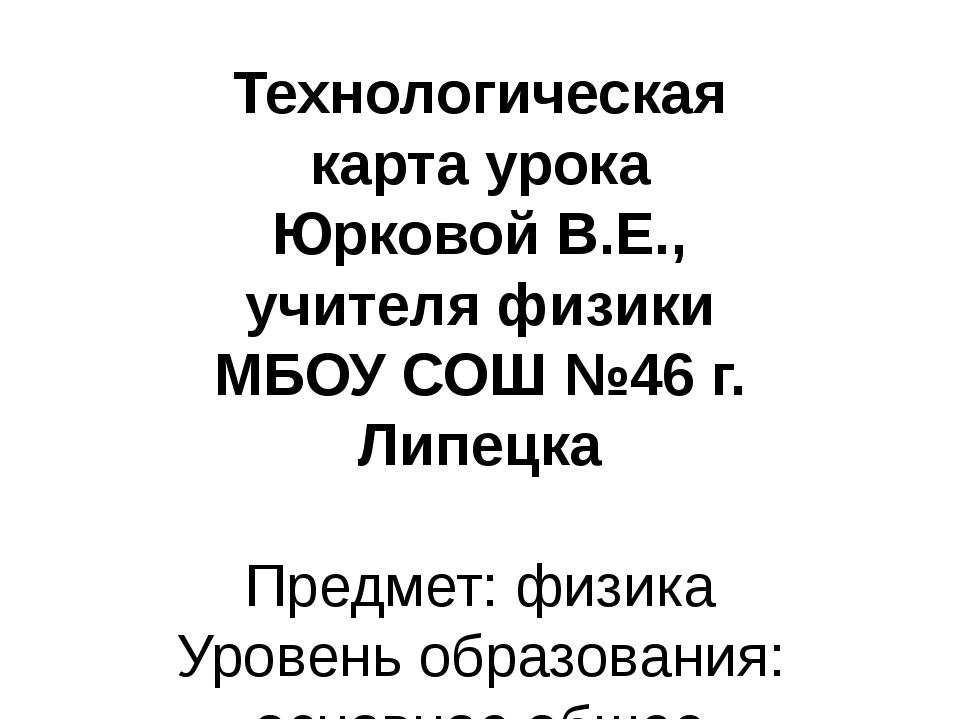 Технологическая карта урока Юрковой В.Е., учителя физики МБОУ СОШ №46 г. Липе...