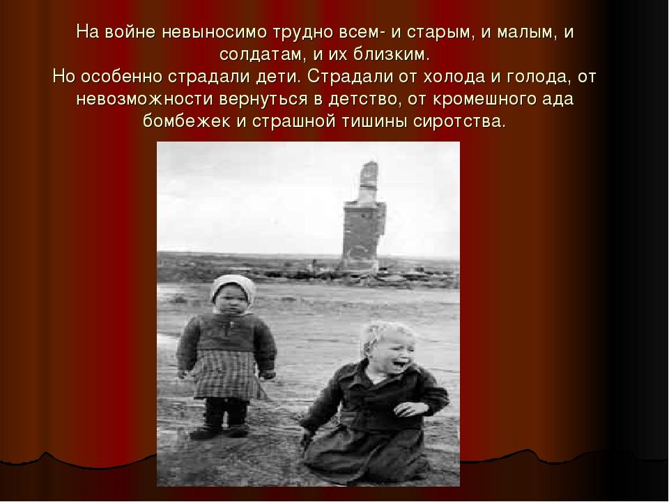 На войне невыносимо трудно всем- и старым, и малым, и солдатам, и их близким....