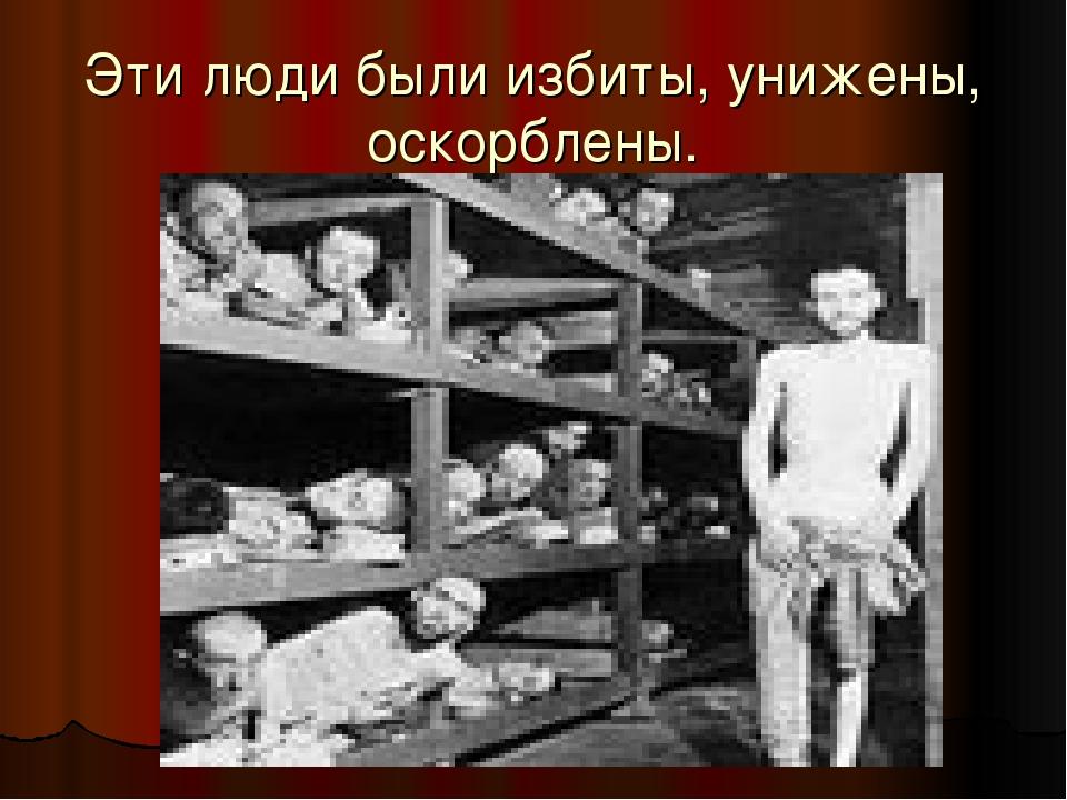Эти люди были избиты, унижены, оскорблены.