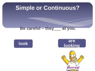 Simple or Continuous? Be careful – they___ at you. look are looking