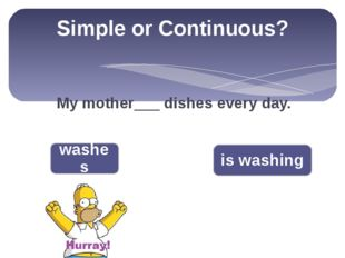 Simple or Continuous? My mother___ dishes every day. washes is washing