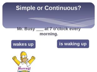 Simple or Continuous? Mr. Busy ___ at 7 o'clock every morning. wakes up is wa