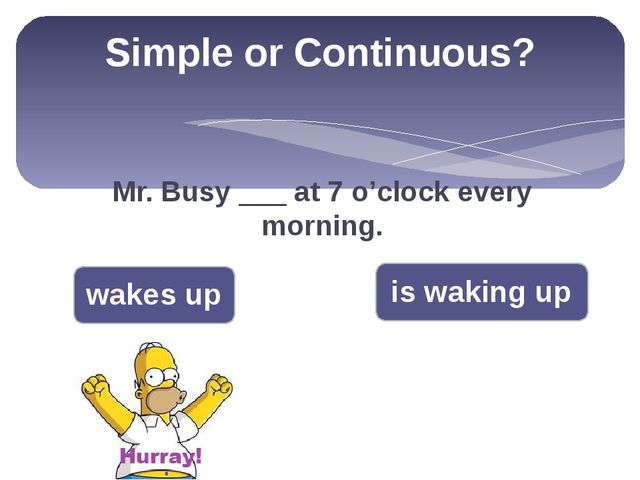 Simple or Continuous? Mr. Busy ___ at 7 o'clock every morning. wakes up is wa...