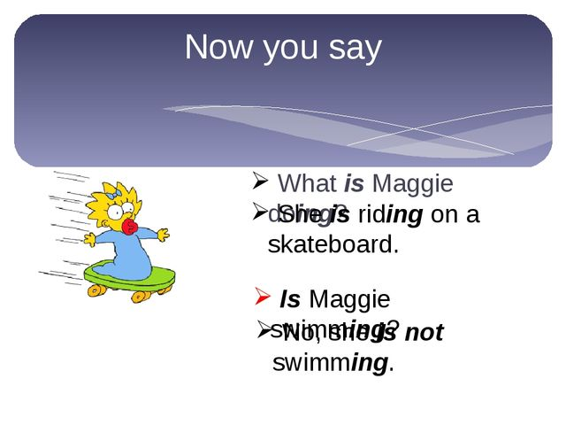 Now you say What is Maggie doing? Is Maggie swimming? She is riding on a skat...