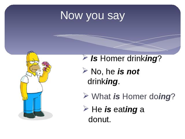 Now you say What is Homer doing? No, he is not drinking. Is Homer drinking? H...
