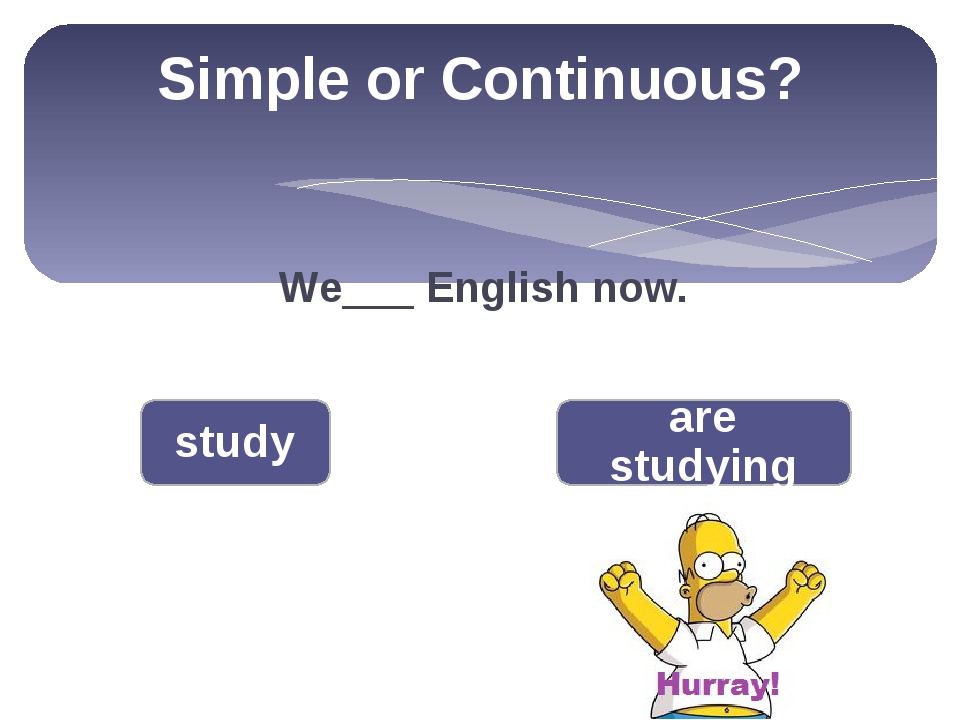 Simple or Continuous? We___ English now. study are studying