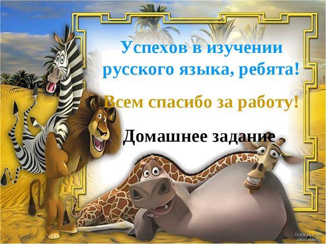 Успехов в изучении русского языка, ребята! Всем спасибо за работу! Домашнее з...