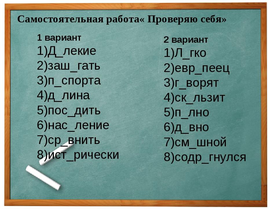 Самостоятельная работа« Проверяю себя» 1 вариант 1)Д_лекие 2)заш_гать 3)п_спо...
