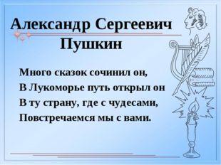 Александр Сергеевич Пушкин Много сказок сочинил он, В Лукоморье путь открыл о