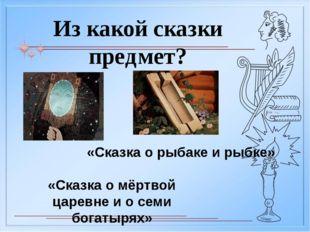 Из какой сказки предмет? «Сказка о царе Салтане» «Сказка о попе и работнике е