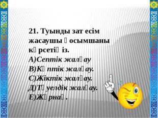 21. Туынды зат есім жасаушы қосымшаны көрсетіңіз. А)Септік жалғау В)Көптік ж