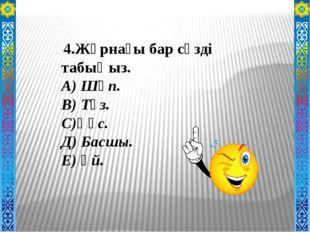 . 4.Жұрнағы бар сөзді табыңыз. А) Шөп. В) Тұз. С)Құс. Д) Басшы. Е) Үй.