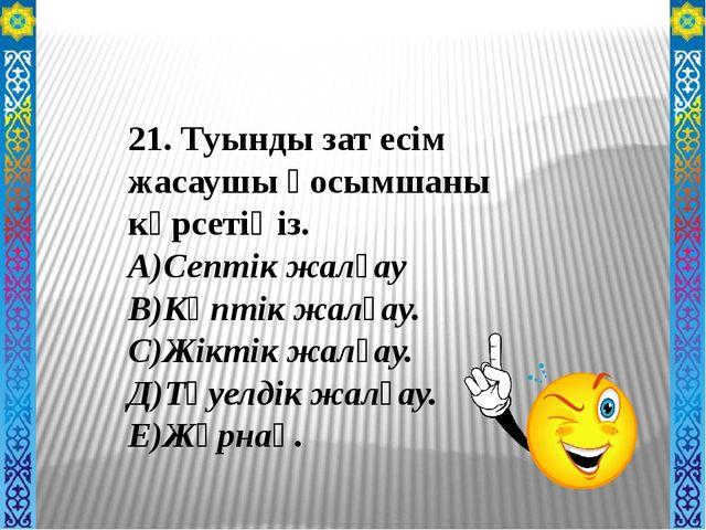 21. Туынды зат есім жасаушы қосымшаны көрсетіңіз. А)Септік жалғау В)Көптік ж...