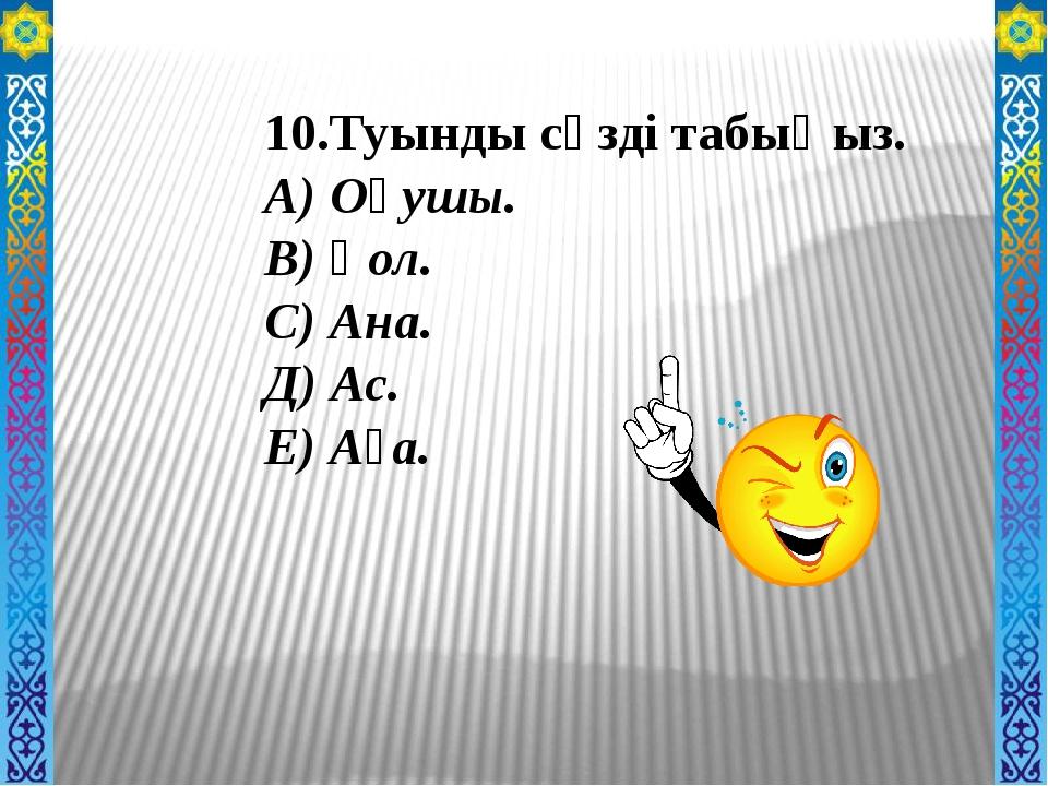 10.Туынды сөзді табыңыз. А) Оқушы. В) Қол. С) Ана. Д) Ас. Е) Аға.