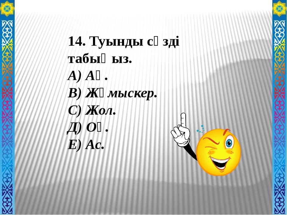 14. Туынды сөзді табыңыз. А) Аң. В) Жұмыскер. С) Жол. Д) Оқ. Е) Ас.