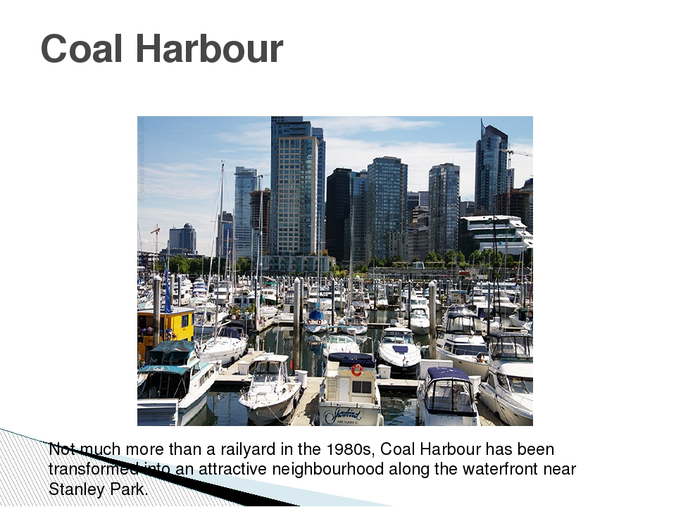 Coal Harbour Not much more than a railyard in the 1980s, Coal Harbour has bee...