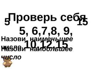 Проверь себя 5, 6,7,8, 9, 10,12,15 Назови наименьшее число 5 Назови наибольш