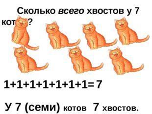 Сколько всего хвостов у 7 котов? 1+1+1+1+1+1+1= 7 У 7 (семи) котов 7 хвостов.